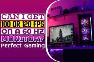 Can I Get 100 or 120 fps on a 60 Hz Monitor