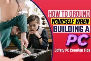 How To Ground Yourself When Building A PC